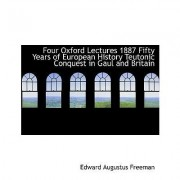 Four Oxford Lectures 1887 Fifty Years of European History Teutonic Conquest in Gaul and Britain by Edward Augustus Freeman