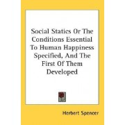 Social Statics Or The Conditions Essential To Human Happiness Specified, And The First Of Them Developed by Herbert Spencer