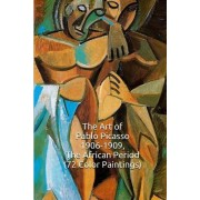 The Art of Pablo Picasso 1906-1909, the African Period (72 Color Paintings): (The Amazing World of Art, Picasso Cubism)