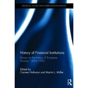 History of Financial Institutions: Essays on the History of European Finance, 1800 1950