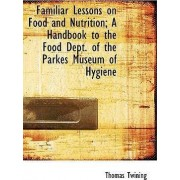 Familiar Lessons on Food and Nutrition; A Handbook to the Food Dept. of the Parkes Museum of Hygiene by Thomas Twining