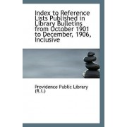 Index to Reference Lists Published in Library Bulletins from October 1901 to December, 1906, Inclusi by Providence Public Library (R I )