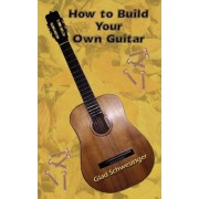 How to Build Your Own Guitar by Glad Schwesinger
