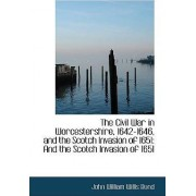 The Civil War in Worcestershire, 1642-1646, and the Scotch Invasion of 1651 by John William Willis Bund