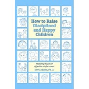 How to Raise Disciplined and Happy Children by Jerry Adams Ph D
