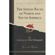 The Indian Races of North and South America (Classic Reprint) by Charles De Wolf Brownell
