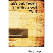 Life's Dark Problem or Id This a Good World by Minot J Savage