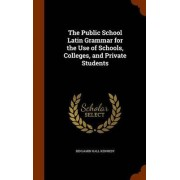 The Public School Latin Grammar for the Use of Schools, Colleges, and Private Students by Benjamin Hall Kennedy