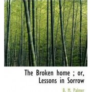 The Broken Home; Or, Lessons in Sorrow by Benjamin Morgan Palmer