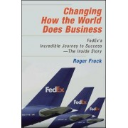 Changing How the World Does Business: FedEx's Incredible Journey to Success - The Inside Story by Roger Frock