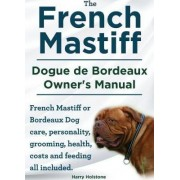The French Mastiff. Dogue de Bordeaux Owners Manual. French Mastiff or Bordeaux Dog Care, Personality, Grooming, Health, Costs and Feeding All Included by MR Harry Holstone