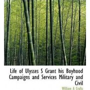 Life of Ulysses S Grant His Boyhood Campaigns and Services Military and Civil by William A Crafts