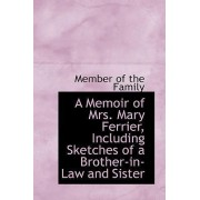 A Memoir of Mrs. Mary Ferrier Including Sketches of a Brother-In-Law and Sister by Member Of the Family