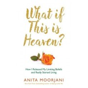 Anita Moorjani What If This Is Heaven?: How I Released My Limiting Beliefs and Really Started Living