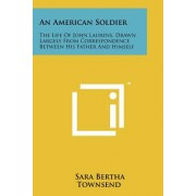 An American Soldier: The Life of John Laurens, Drawn Largely from Correspondence Between His Father and Himself