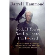 God, If You're Not Up There, I'm F*cked LP: Tales of Stand-up, Saturday Night Live, and Other Mind-Altering Mayhem by Darrell Hammond