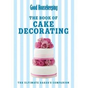 Good Housekeeping's Complete Book of Cake Decorating: The Essential Guide to Icing and Decorating Beautiful Cakes at Home by Good Housekeeping Institute