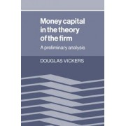 Money Capital in the Theory of the Firm by Douglas Vickers