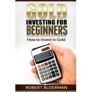 Gold Investing for Beginners How to Invest in Gold by Robert Alderman