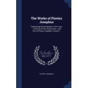 The Works of Flavius Josephus: Comprising the Antiquities of the Jews: A History of the Jewish Wars: And Life of Flavius Josephus Volume 1
