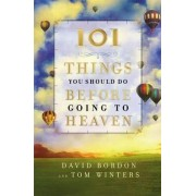 101 Things You Should Do Before Going to Heaven by David Bordon