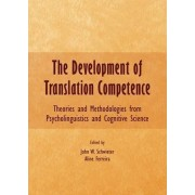 The Development of Translation Competence: Theories and Methodologies from Psycholinguistics and Cognitive Science by John W. Schwieter