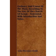 Ordinary And Canon Of The Mass, According To The Use Of The Church Of Sarum - Translated. With Introduction And Notes by John Theodore Dodd