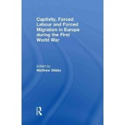 Captivity, Forced Labour and Forced Migration in Europe During the First World War by Jochen Oltmer