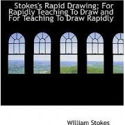 Stokes's Rapid Drawing; For Rapidly Teaching to Draw and for Teaching to Draw Rapidly by William Stokes