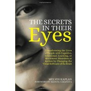 Melvin Kaplan The Secrets in Their Eyes: Transforming the Lives of People with Cognitive, Emotional, Learning, or Movement Disorders or Autism by Changing the Visual Software of the Brain