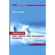 Principles of GNSS, Inertial, and Multi-sensor Integrated Navigation Systems by Paul D. Groves