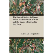 The State of Society in France Before the Revolution of 1789 and the Causes Which Led to That Event by Alexis de Tocqueville