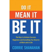 Do It, Mean It, Be It: The Keys to Achieve Success, Happiness and Everything You Deserve at Work and in Life