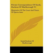 Private Correspondence of Sarah, Duchess of Marlborough V2 by Sarah Duchess of Marlborough