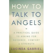 How to Talk to Angels: A Practical Guide to Asking for Guidance, Comfort, and Strength