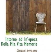 Intorno Ad In'epoca Della MIA Vita Memorie by Giovanni Arrivabene
