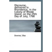 Discourse, Delivered in Providence, in the Colony of Rhode Island, on the 25th Day of July, 1768 by Downer Silas