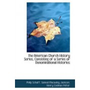 The American Church History Series, Consisting of a Series of Denominational Histories by Philip Schaff