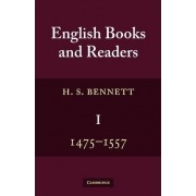 English Books and Readers 1475 to 1557: 1475-1557: Study in the History of the Book Trade from Caxton to the Incorporation of the Stationers' Company by H. S. Bennett