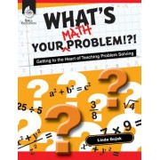 What's Your Math Problem?: Getting to the Heart of Teaching Problem Solving