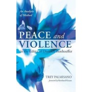 Peace and Violence in the Ethics of Dietrich Bonhoeffer by Trey Palmisano
