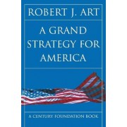 A Grand Strategy for America by Robert J. Art