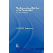 The International Politics of the Persian Gulf by Arshin Adib-Moghaddam