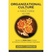 Organizational Culture: A Force Fierce as Fire: Harness the Hidden Hand of Culture by Creating an Ethically Intelligent Organization