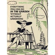 Everything You Can Do in the Garden without Actually Gardening by Philippa Lewis