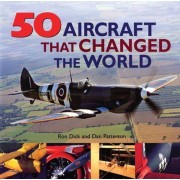 50 Aircraft That Changed the World by Ron Dick