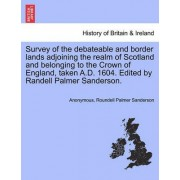 Survey of the Debateable and Border Lands Adjoining the Realm of Scotland and Belonging to the Crown of England, Taken A.D. 1604. Edited by Randell Palmer Sanderson. by Anonymous