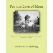 For the Love of Mom A Daughter's Memoir of Daily Blessings and Trials with Alzheimer's Disease by Deborah L. Risberg
