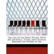 The Life of Sir David Wilkie. with His Journals, Tours, and Critical Remarks on Works of Art by Allan Cunningham