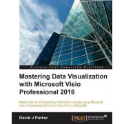 Mastering Data Visualization with Microsoft Visio Professional 2016 by David Parker